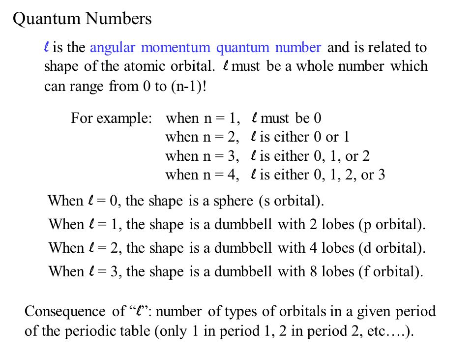 Quantum Numbers l is the angular momentum quantum number and is related to shape of the atomic orbital. l must be a whole number which can range from