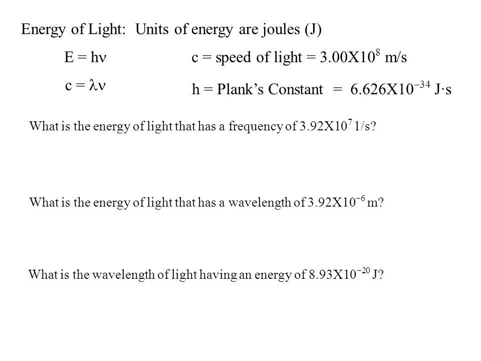 Energy of Light: Units of energy are joules (J) E = h h = Planks Constant = 6.626X10 34 J·s What is the energy of light that has a frequency of 3.92X1