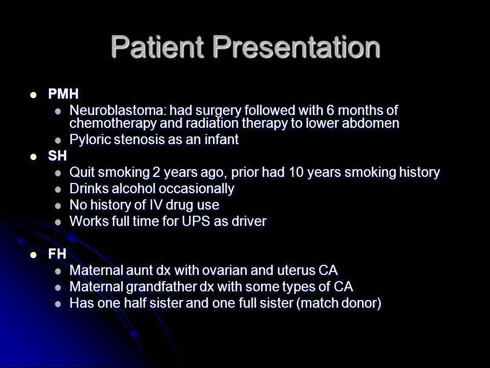 Patient Presentation PMH PMH Neuroblastoma: had surgery followed with 6 months of chemotherapy and radiation therapy to lower abdomen Neuroblastoma: h