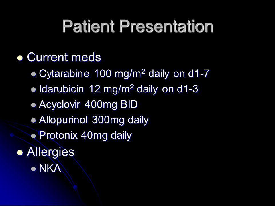 Patient Presentation Current meds Current meds Cytarabine 100 mg/m 2 daily on d1-7 Cytarabine 100 mg/m 2 daily on d1-7 Idarubicin 12 mg/m 2 daily on d