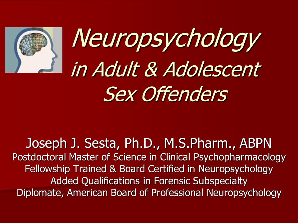 Neuropsychology in Adult & Adolescent Sex Offenders Joseph J. Sesta, Ph.D., M.S.Pharm., ABPN Postdoctoral Master of Science in Clinical Psychopharmaco