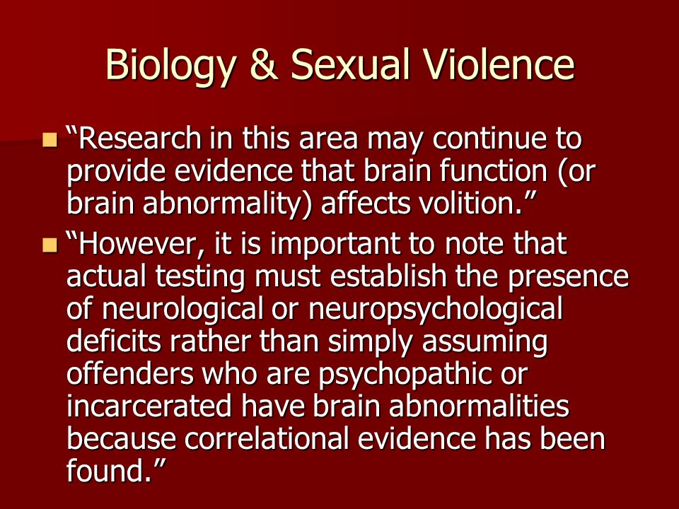 Biology & Sexual Violence Research in this area may continue to provide evidence that brain function (or brain abnormality) affects volition. Research