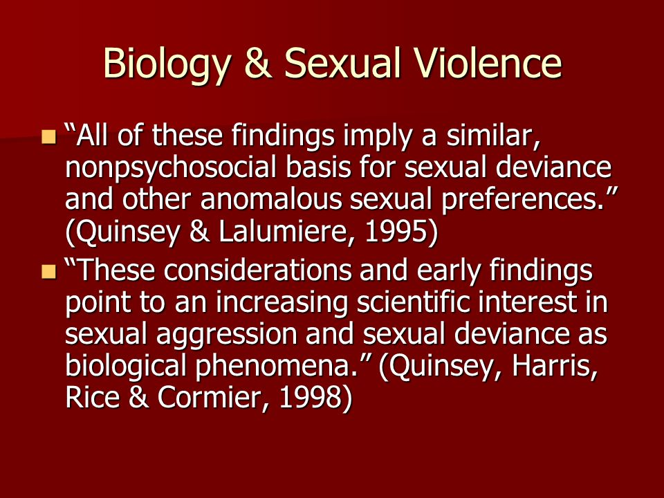 Biology & Sexual Violence All of these findings imply a similar, nonpsychosocial basis for sexual deviance and other anomalous sexual preferences. (Qu