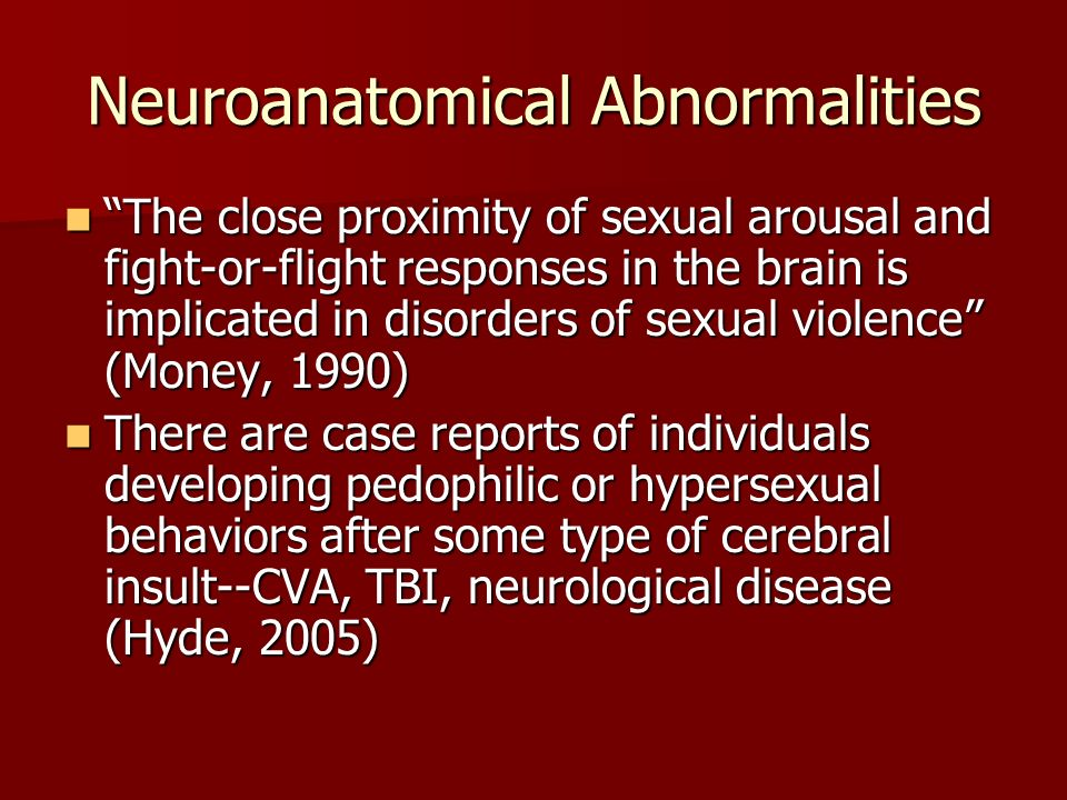 Neuroanatomical Abnormalities The close proximity of sexual arousal and fight-or-flight responses in the brain is implicated in disorders of sexual vi