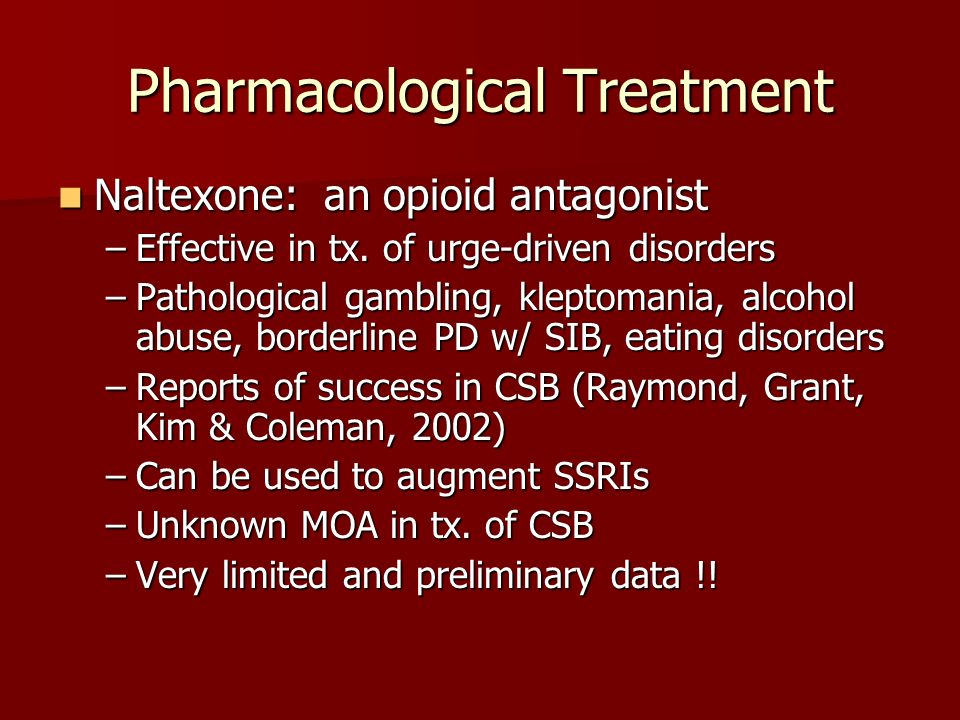 Pharmacological Treatment Naltexone: an opioid antagonist Naltexone: an opioid antagonist –Effective in tx. of urge-driven disorders –Pathological gam