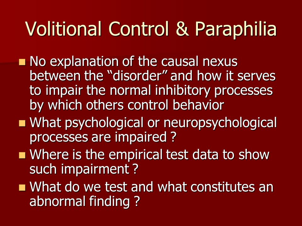 Volitional Control & Paraphilia No explanation of the causal nexus between the disorder and how it serves to impair the normal inhibitory processes by