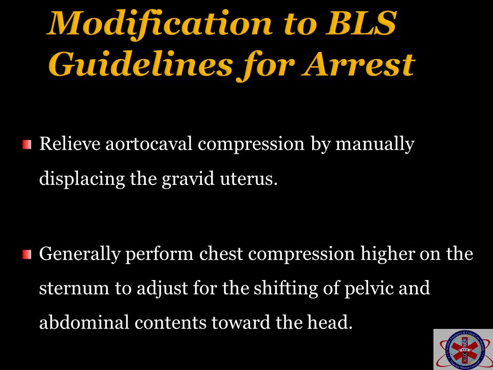 Relieve aortocaval compression by manually displacing the gravid uterus. Generally perform chest compression higher on the sternum to adjust for the s