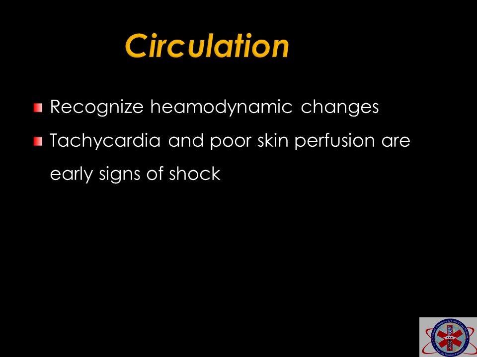 Recognize heamodynamic changes Tachycardia and poor skin perfusion are early signs of shock