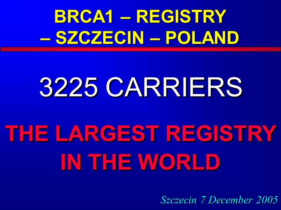 BRCA1 – REGISTRY – SZCZECIN – POLAND 3225 CARRIERS THE LARGEST REGISTRY IN THE WORLD Szczecin 7 December 2005