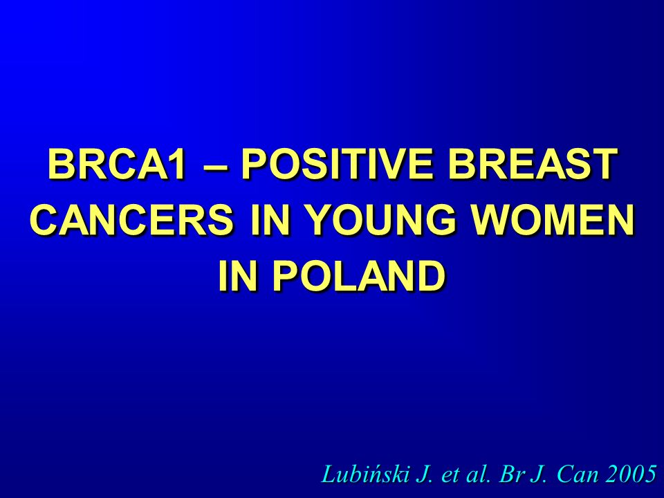 BRCA1 – POSITIVE BREAST CANCERS IN YOUNG WOMEN IN POLAND Lubiński J. et al. Br J. Can 2005