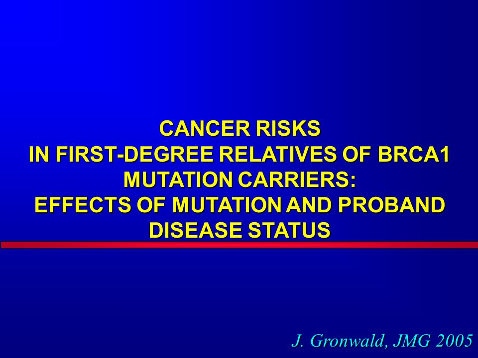 CANCER RISKS IN FIRST-DEGREE RELATIVES OF BRCA1 MUTATION CARRIERS: EFFECTS OF MUTATION AND PROBAND DISEASE STATUS J.