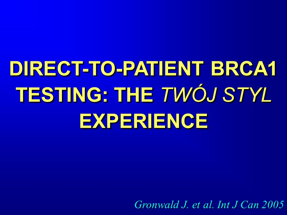 DIRECT-TO-PATIENT BRCA1 TESTING: THE TWÓJ STYL EXPERIENCE Gronwald J. et al. Int J Can 2005