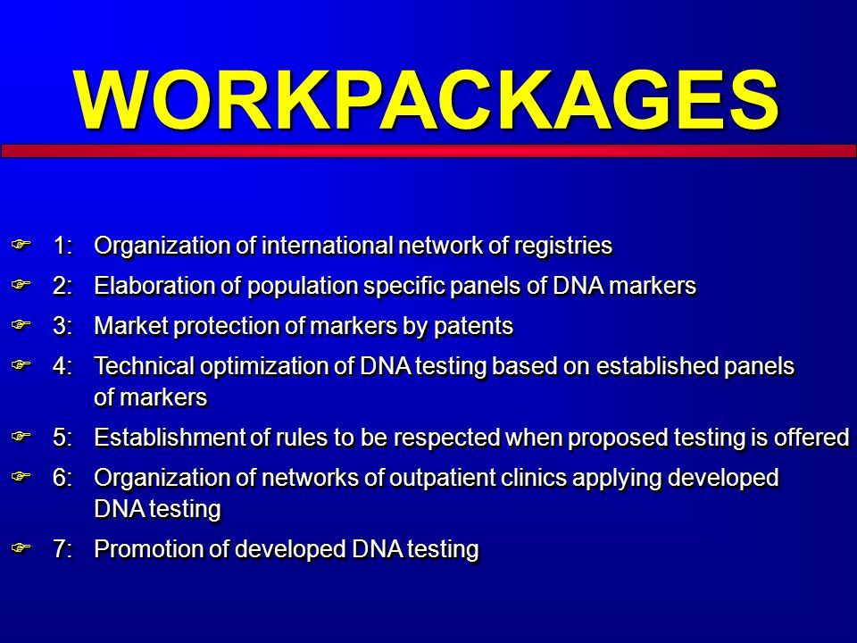 WORKPACKAGES 1: Organization of international network of registries 1: Organization of international network of registries 2: Elaboration of population specific panels of DNA markers 2: Elaboration of population specific panels of DNA markers 3: Market protection of markers by patents 3: Market protection of markers by patents 4: Technical optimization of DNA testing based on established panels of markers 4: Technical optimization of DNA testing based on established panels of markers 5: Establishment of rules to be respected when proposed testing is offered 5: Establishment of rules to be respected when proposed testing is offered 6: Organization of networks of outpatient clinics applying developed DNA testing 6: Organization of networks of outpatient clinics applying developed DNA testing 7: Promotion of developed DNA testing 7: Promotion of developed DNA testing 1: Organization of international network of registries 1: Organization of international network of registries 2: Elaboration of population specific panels of DNA markers 2: Elaboration of population specific panels of DNA markers 3: Market protection of markers by patents 3: Market protection of markers by patents 4: Technical optimization of DNA testing based on established panels of markers 4: Technical optimization of DNA testing based on established panels of markers 5: Establishment of rules to be respected when proposed testing is offered 5: Establishment of rules to be respected when proposed testing is offered 6: Organization of networks of outpatient clinics applying developed DNA testing 6: Organization of networks of outpatient clinics applying developed DNA testing 7: Promotion of developed DNA testing 7: Promotion of developed DNA testing