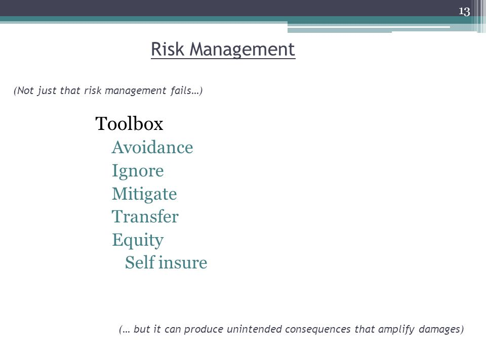 Risk Management Toolbox Avoidance Ignore Mitigate Transfer Equity Self insure (Not just that risk management fails…) (… but it can produce unintended consequences that amplify damages) 13