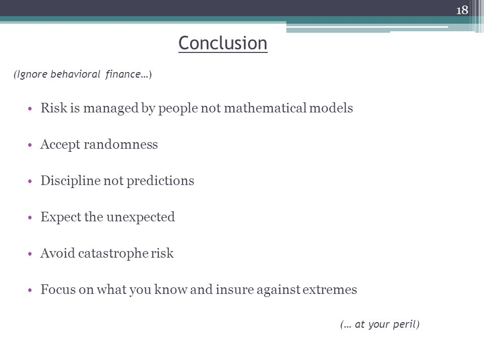 Conclusion Risk is managed by people not mathematical models Accept randomness Discipline not predictions Expect the unexpected Avoid catastrophe risk Focus on what you know and insure against extremes (Ignore behavioral finance…) (… at your peril) 18