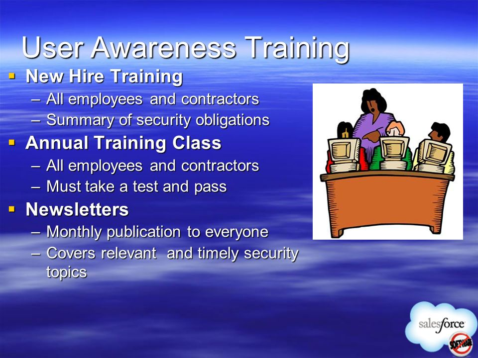 User Awareness Training New Hire Training New Hire Training –All employees and contractors –Summary of security obligations Annual Training Class Annu