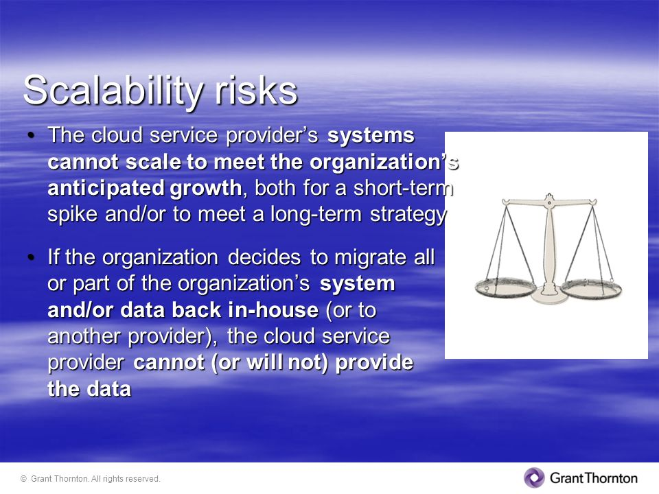 Scalability risks The cloud service providers systems cannot scale to meet the organizations anticipated growth, both for a short-term spike and/or to