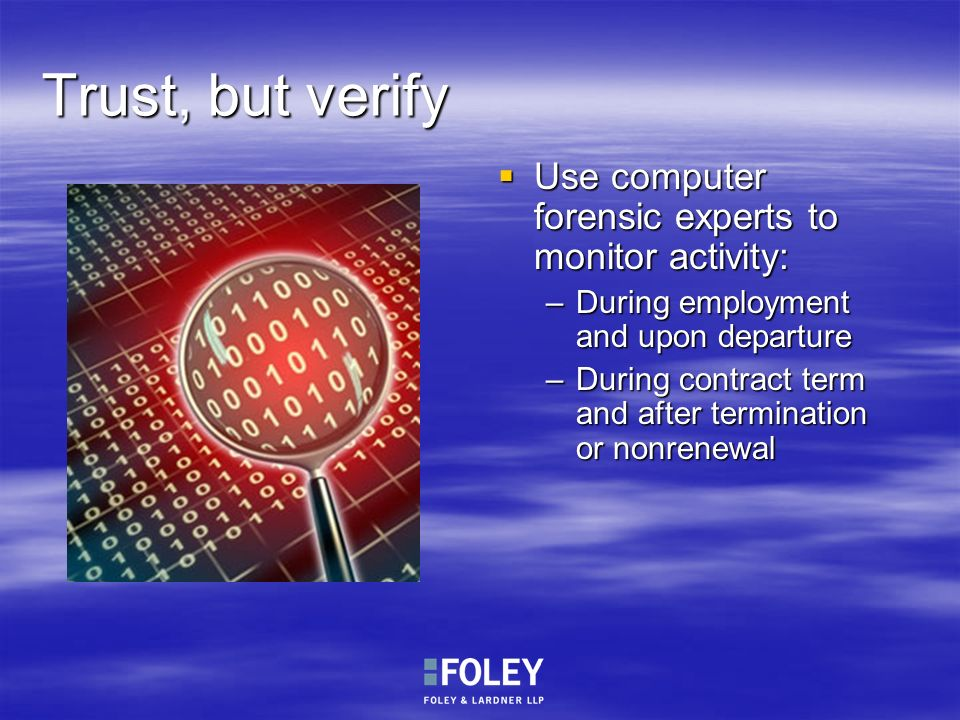 Trust, but verify Use computer forensic experts to monitor activity: Use computer forensic experts to monitor activity: –During employment and upon de