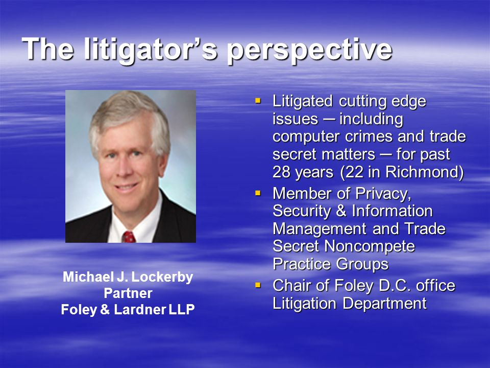 The litigators perspective Litigated cutting edge issues including computer crimes and trade secret matters for past 28 years (22 in Richmond) Litigat