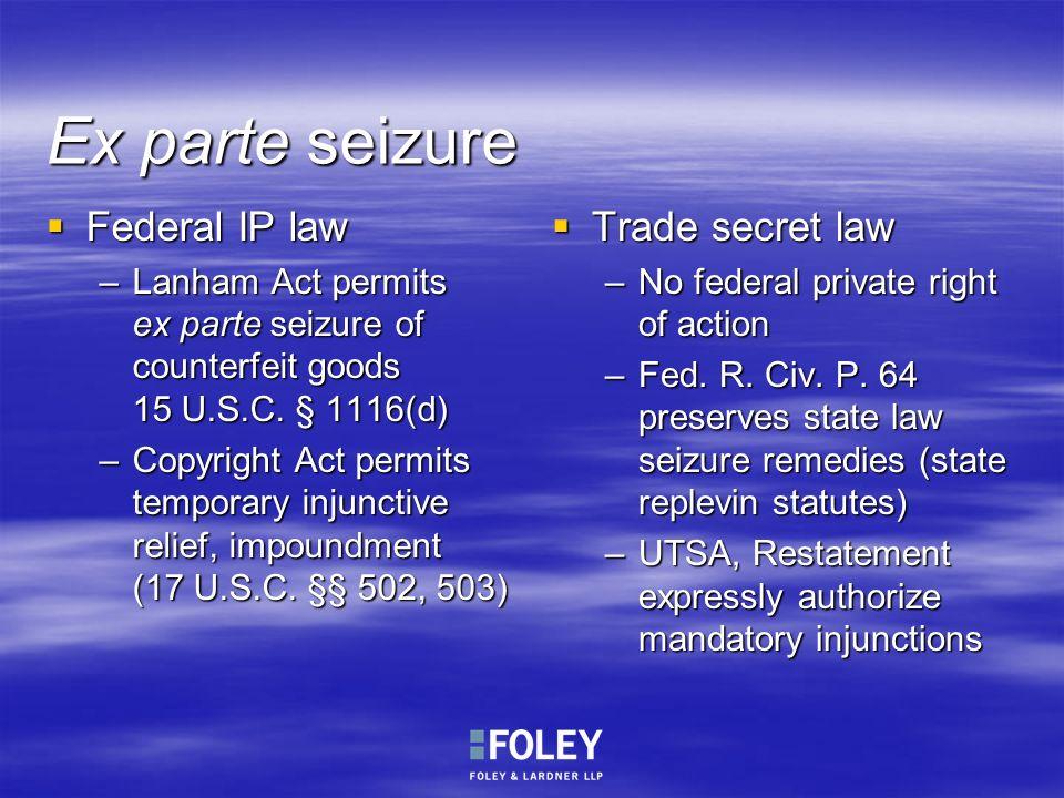 Ex parte seizure Federal IP law Federal IP law –Lanham Act permits ex parte seizure of counterfeit goods 15 U.S.C. § 1116(d) –Copyright Act permits te