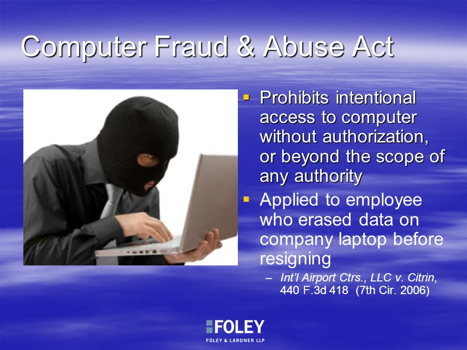 Computer Fraud & Abuse Act Prohibits intentional access to computer without authorization, or beyond the scope of any authority Prohibits intentional