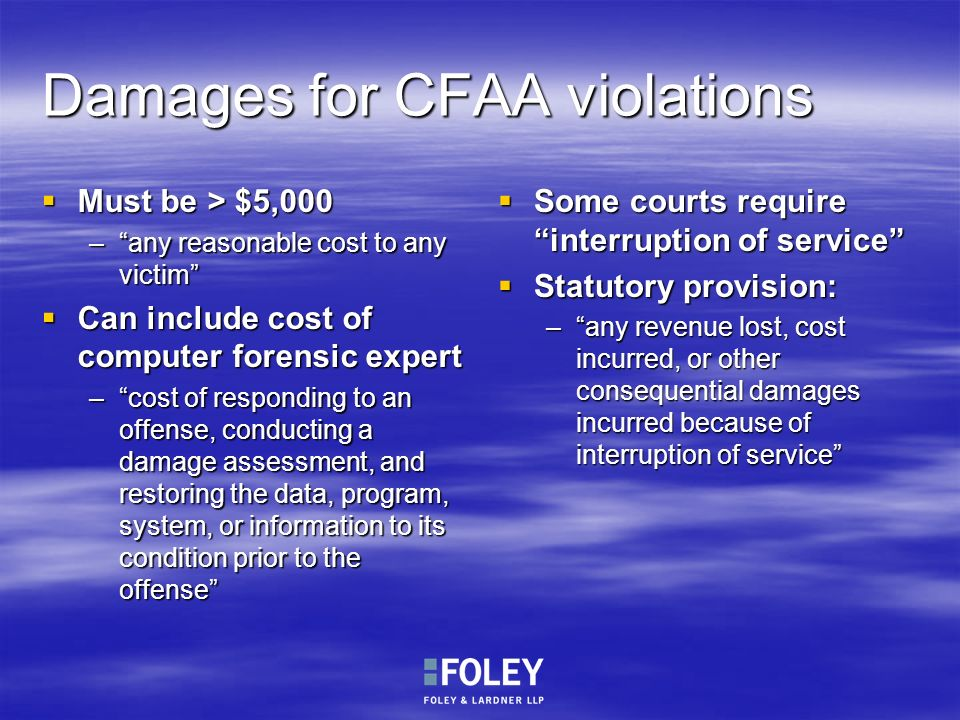 Damages for CFAA violations Must be > $5,000 Must be > $5,000 –any reasonable cost to any victim Can include cost of computer forensic expert Can incl