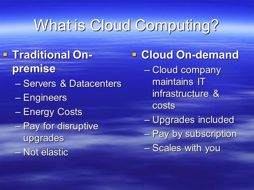 What is Cloud Computing? Traditional On- premise Traditional On- premise –Servers & Datacenters –Engineers –Energy Costs –Pay for disruptive upgrades