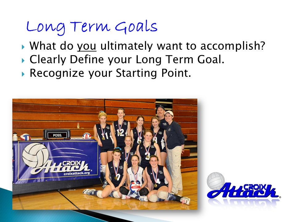 What do you ultimately want to accomplish. Clearly Define your Long Term Goal.