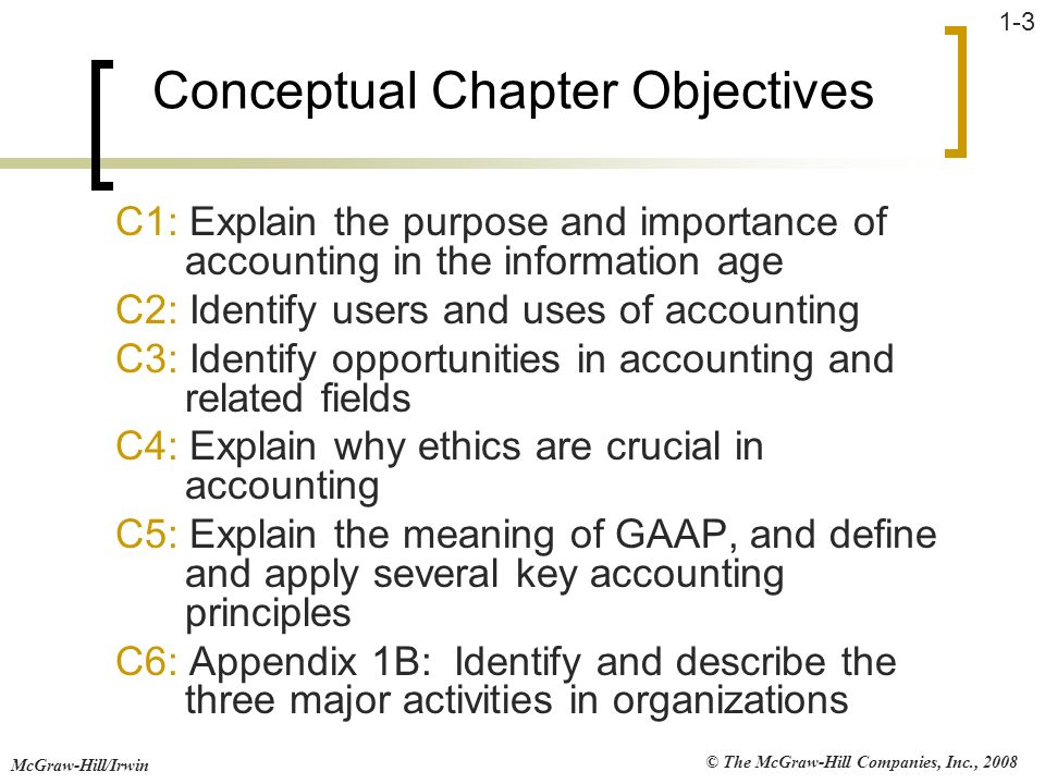 © The McGraw-Hill Companies, Inc., 2008 McGraw-Hill/Irwin 1-3 Conceptual Chapter Objectives C1: Explain the purpose and importance of accounting in th