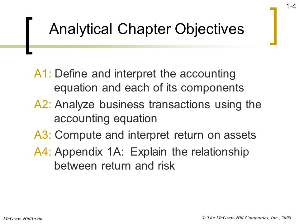 © The McGraw-Hill Companies, Inc., 2008 McGraw-Hill/Irwin 1-4 Analytical Chapter Objectives A1: Define and interpret the accounting equation and each