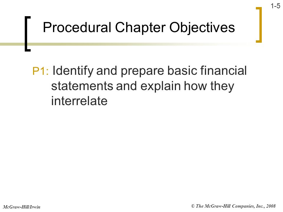 © The McGraw-Hill Companies, Inc., 2008 McGraw-Hill/Irwin 1-5 Procedural Chapter Objectives P1: Identify and prepare basic financial statements and ex