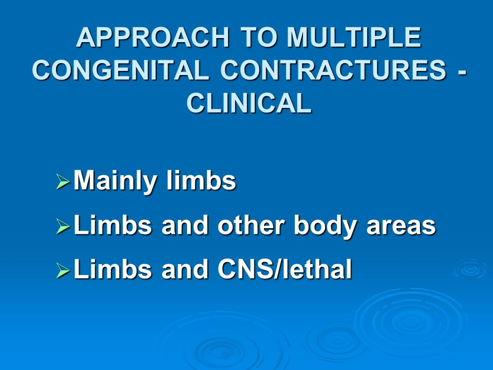APPROACH TO MULTIPLE CONGENITAL CONTRACTURES - CLINICAL Mainly limbs Mainly limbs Limbs and other body areas Limbs and other body areas Limbs and CNS/