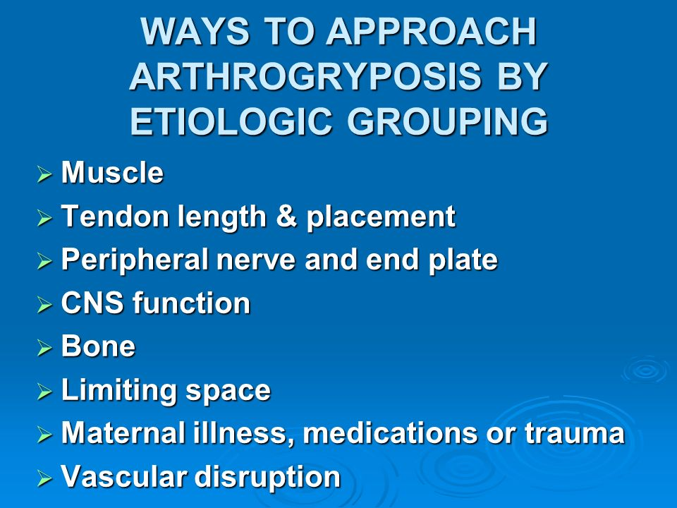 WAYS TO APPROACH ARTHROGRYPOSIS BY ETIOLOGIC GROUPING Muscle Muscle Tendon length & placement Tendon length & placement Peripheral nerve and end plate