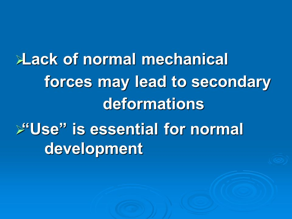 Lack of normal mechanical forces may lead to secondary deformations Lack of normal mechanical forces may lead to secondary deformations Use is essenti