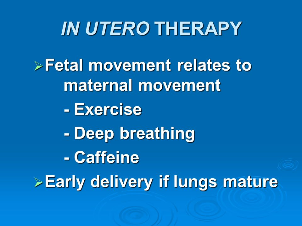 IN UTERO THERAPY Fetal movement relates to maternal movement Fetal movement relates to maternal movement - Exercise - Deep breathing - Caffeine Early