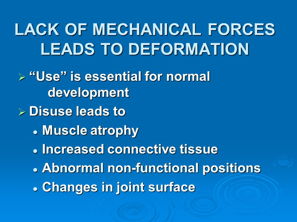 LACK OF MECHANICAL FORCES LEADS TO DEFORMATION Use is essential for normal development Use is essential for normal development Disuse leads to Disuse