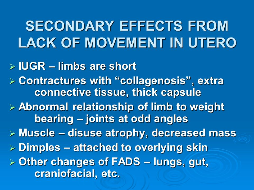 SECONDARY EFFECTS FROM LACK OF MOVEMENT IN UTERO IUGR – limbs are short IUGR – limbs are short Contractures with collagenosis, extra connective tissue