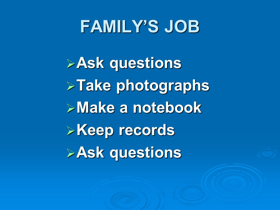 FAMILYS JOB Ask questions Ask questions Take photographs Take photographs Make a notebook Make a notebook Keep records Keep records Ask questions Ask
