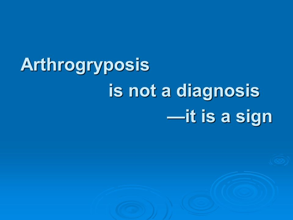 Arthrogryposis is not a diagnosis it is a sign