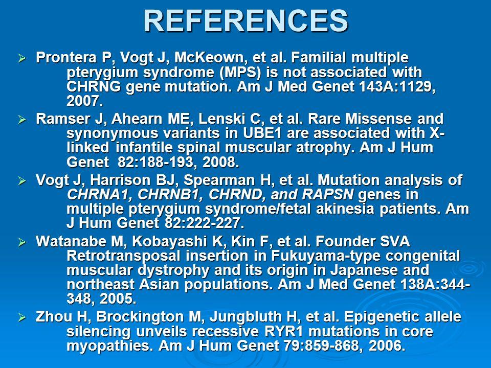 REFERENCES Prontera P, Vogt J, McKeown, et al. Familial multiple pterygium syndrome (MPS) is not associated with CHRNG gene mutation. Am J Med Genet 1