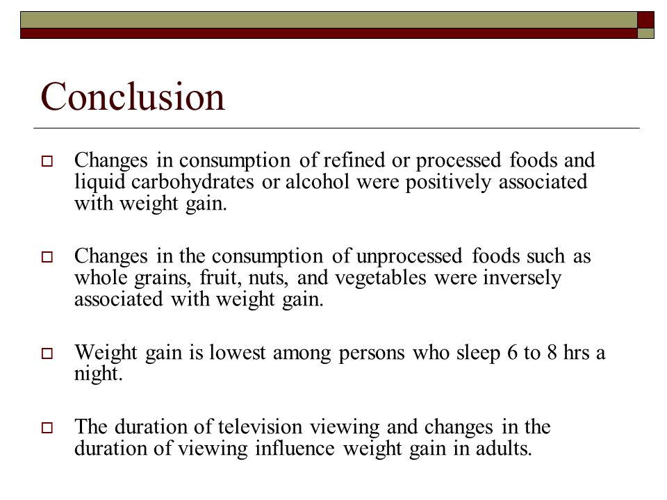 Conclusion Changes in consumption of refined or processed foods and liquid carbohydrates or alcohol were positively associated with weight gain. Chang