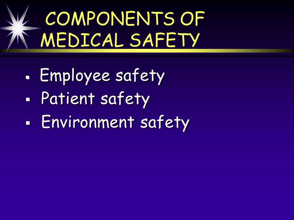 COMPONENTS OF MEDICAL SAFETY Employee safety Employee safety Patient safety Patient safety Environment safety Environment safety