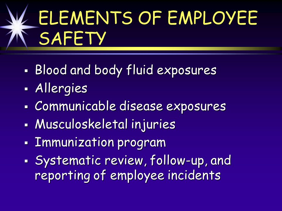 ELEMENTS OF EMPLOYEE SAFETY Blood and body fluid exposures Blood and body fluid exposures Allergies Allergies Communicable disease exposures Communicable disease exposures Musculoskeletal injuries Musculoskeletal injuries Immunization program Immunization program Systematic review, follow-up, and reporting of employee incidents Systematic review, follow-up, and reporting of employee incidents