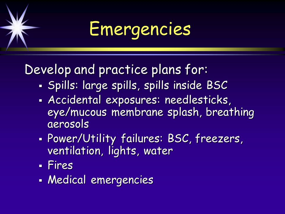 Emergencies Develop and practice plans for: Spills: large spills, spills inside BSC Spills: large spills, spills inside BSC Accidental exposures: needlesticks, eye/mucous membrane splash, breathing aerosols Accidental exposures: needlesticks, eye/mucous membrane splash, breathing aerosols Power/Utility failures: BSC, freezers, ventilation, lights, water Power/Utility failures: BSC, freezers, ventilation, lights, water Fires Fires Medical emergencies Medical emergencies