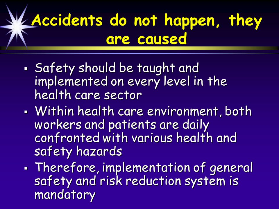 Accidents do not happen, they are caused Safety should be taught and implemented on every level in the health care sector Safety should be taught and implemented on every level in the health care sector Within health care environment, both workers and patients are daily confronted with various health and safety hazards Within health care environment, both workers and patients are daily confronted with various health and safety hazards Therefore, implementation of general safety and risk reduction system is mandatory Therefore, implementation of general safety and risk reduction system is mandatory