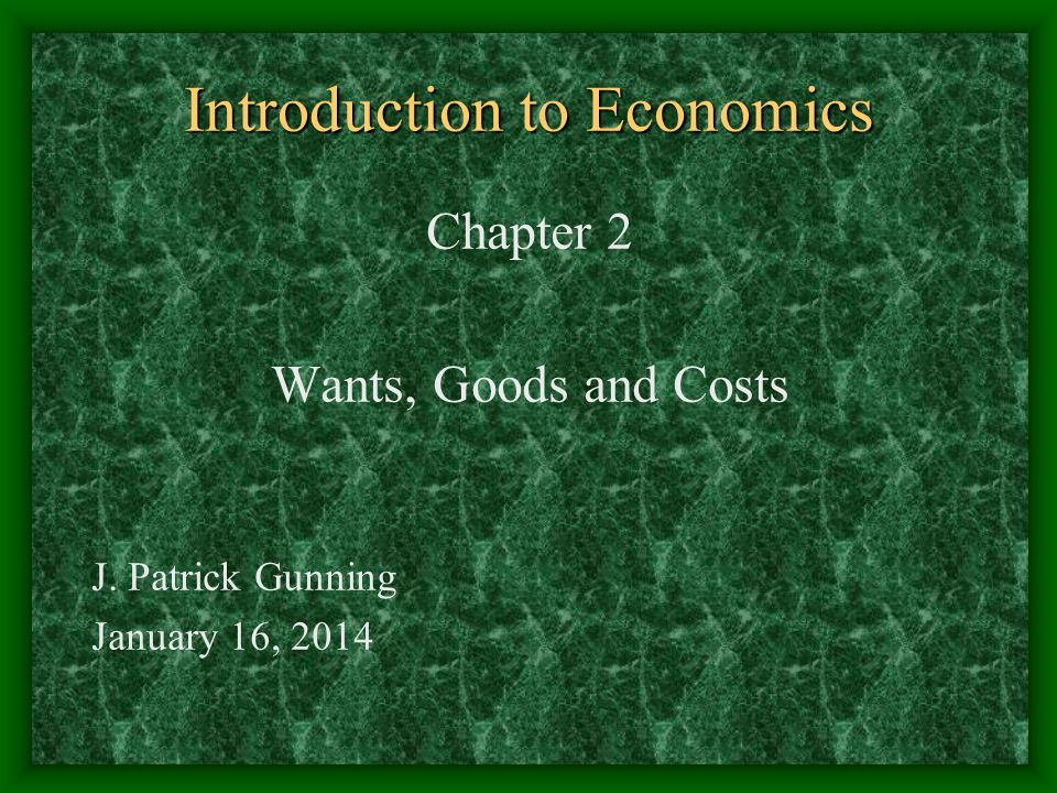Introduction to Economics Chapter 2 Wants, Goods and Costs J. Patrick Gunning January 16, 2014