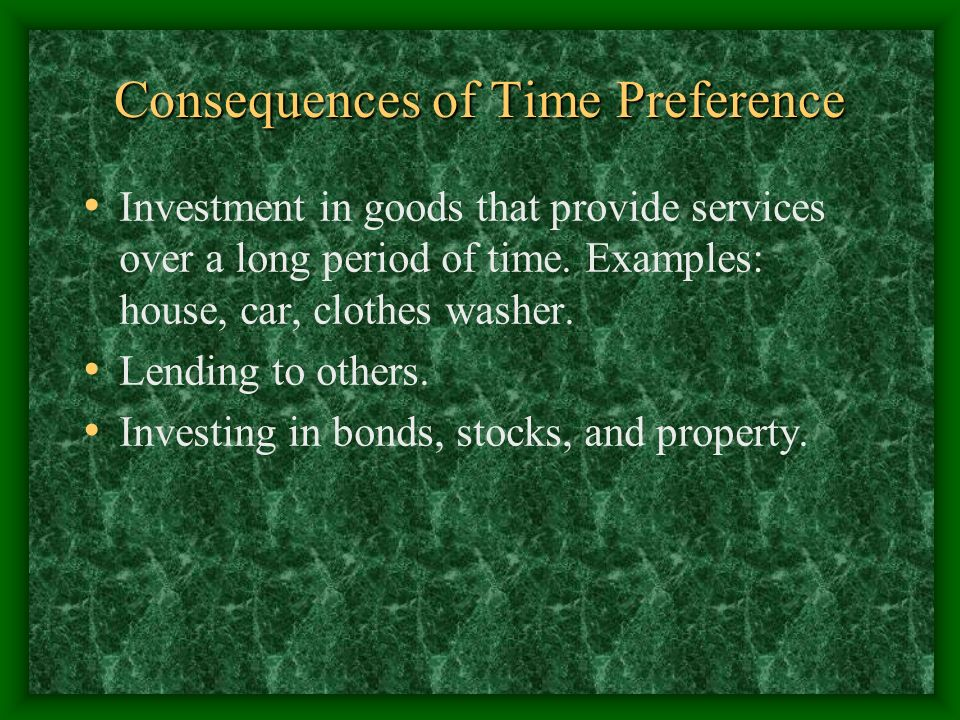 Consequences of Time Preference Investment in goods that provide services over a long period of time. Examples: house, car, clothes washer. Lending to