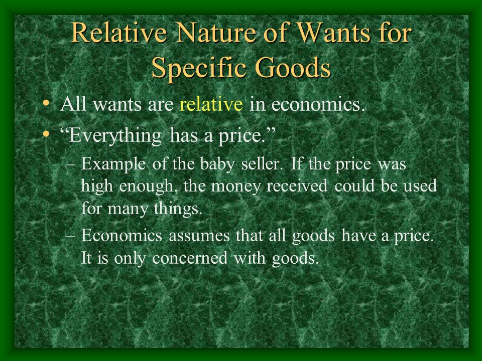 Relative Nature of Wants for Specific Goods All wants are relative in economics. Everything has a price. –Example of the baby seller. If the price was