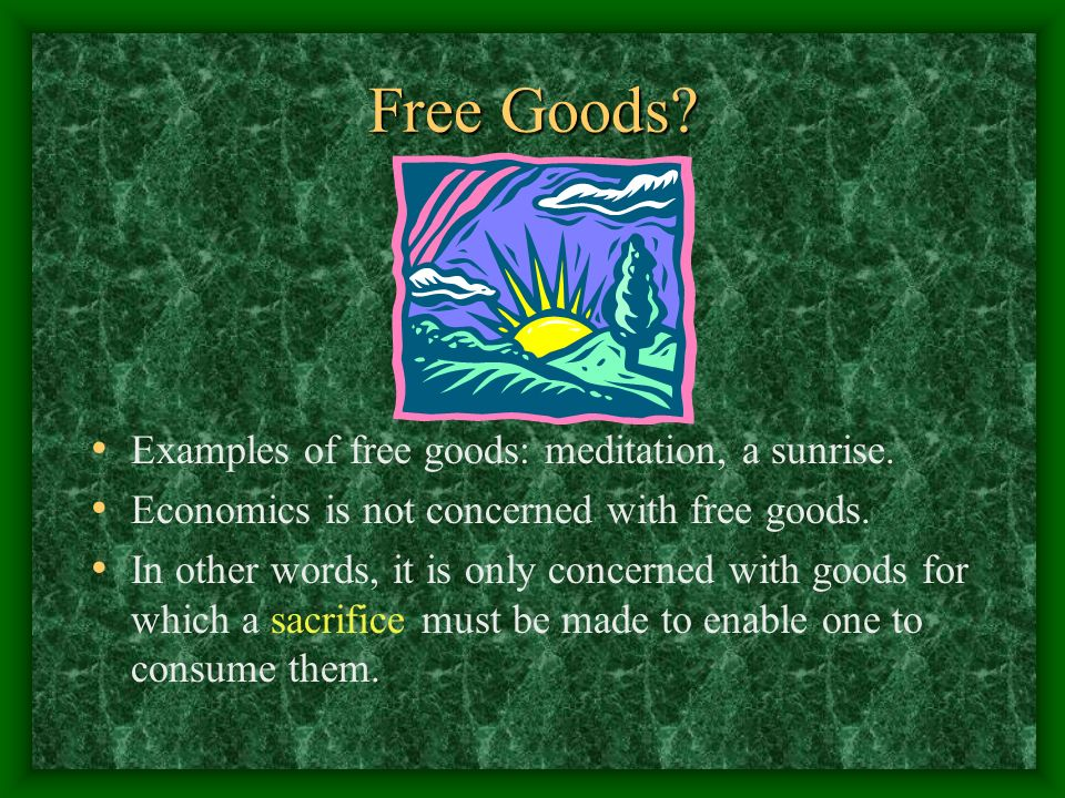 Free Goods? Examples of free goods: meditation, a sunrise. Economics is not concerned with free goods. In other words, it is only concerned with goods