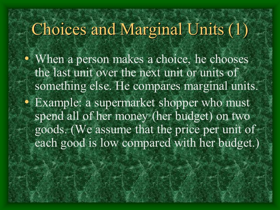 Choices and Marginal Units (1) When a person makes a choice, he chooses the last unit over the next unit or units of something else.